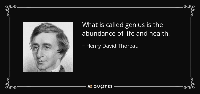 What is called genius is the abundance of life and health. - Henry David Thoreau