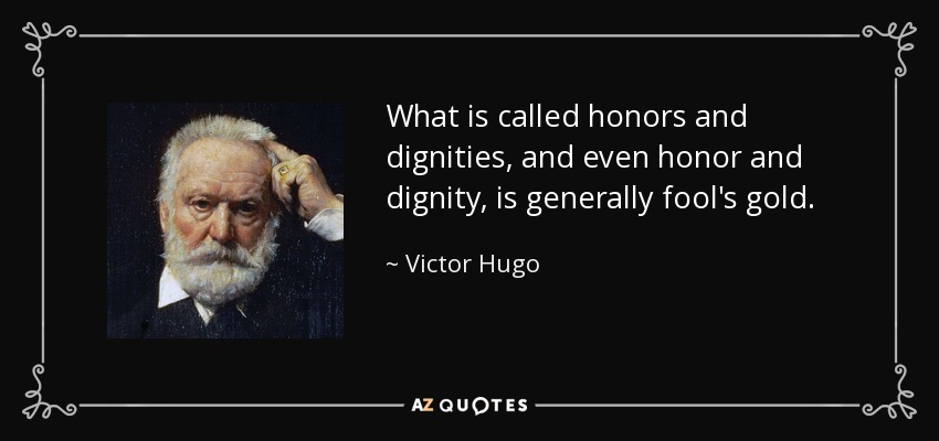 What is called honors and dignities, and even honor and dignity, is generally fool's gold. - Victor Hugo