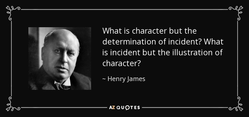What is character but the determination of incident? What is incident but the illustration of character? - Henry James