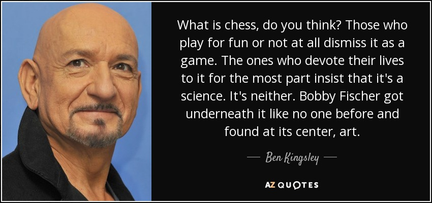 What is chess, do you think? Those who play for fun or not at all dismiss it as a game. The ones who devote their lives to it for the most part insist that it's a science. It's neither. Bobby Fischer got underneath it like no one before and found at its center, art. - Ben Kingsley