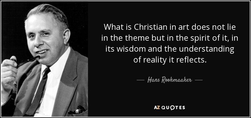 What is Christian in art does not lie in the theme but in the spirit of it, in its wisdom and the understanding of reality it reflects. - Hans Rookmaaker