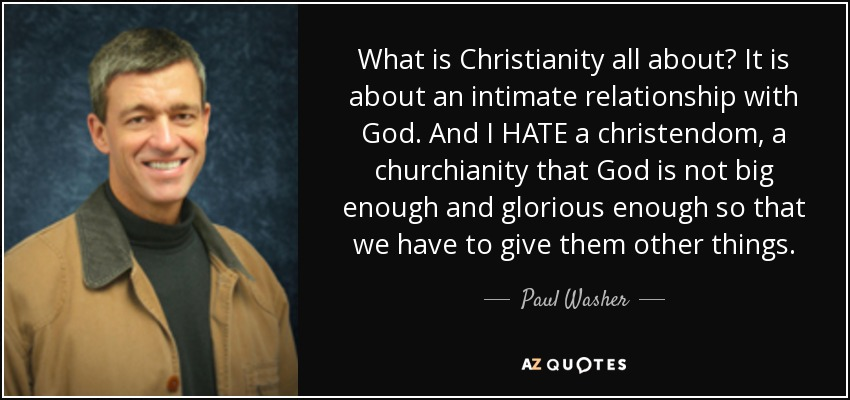 What is Christianity all about? It is about an intimate relationship with God. And I HATE a christendom, a churchianity that God is not big enough and glorious enough so that we have to give them other things. - Paul Washer