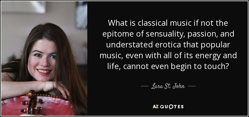 What is classical music if not the epitome of sensuality, passion, and understated erotica that popular music, even with all of its energy and life, cannot even begin to touch? - Lara St. John