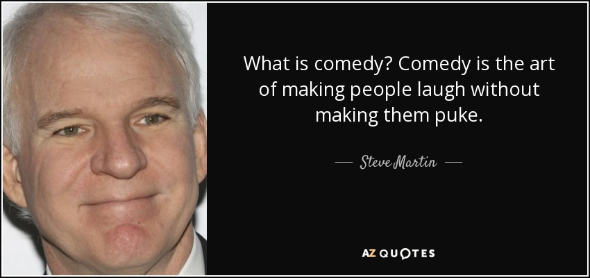 What is comedy? Comedy is the art of making people laugh without making them puke. - Steve Martin
