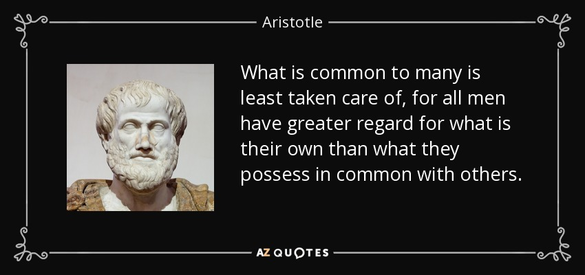 What is common to many is least taken care of, for all men have greater regard for what is their own than what they possess in common with others. - Aristotle