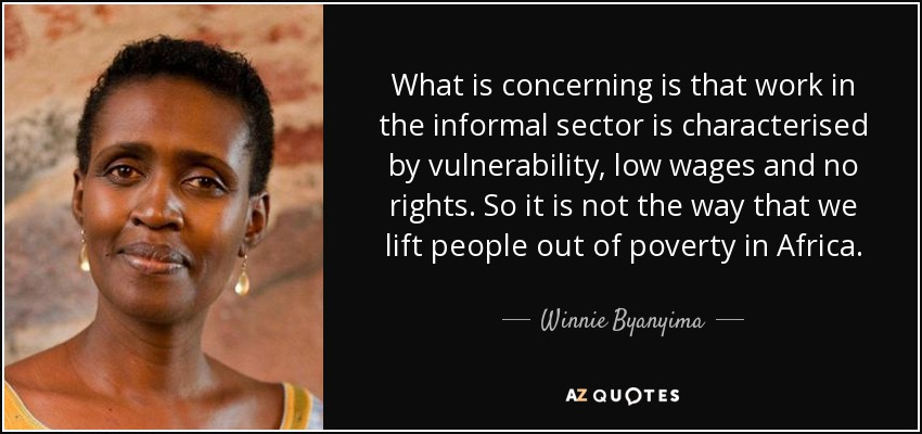 What is concerning is that work in the informal sector is characterised by vulnerability, low wages and no rights. So it is not the way that we lift people out of poverty in Africa. - Winnie Byanyima