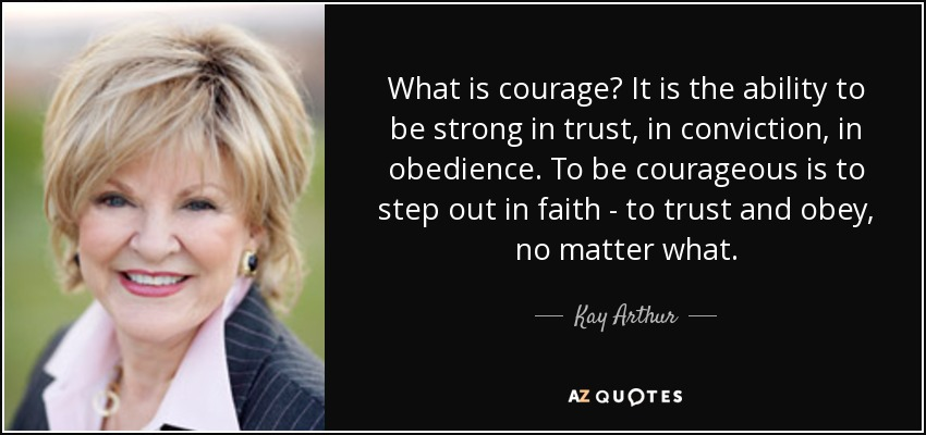 Kay Arthur Quote What Is Courage It Is The Ability To Be Strong