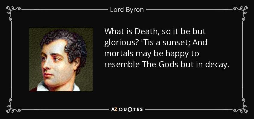 What is Death, so it be but glorious? 'Tis a sunset; And mortals may be happy to resemble The Gods but in decay. - Lord Byron