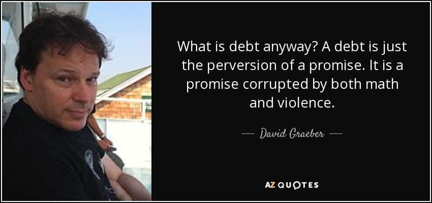 What is debt anyway? A debt is just the perversion of a promise. It is a promise corrupted by both math and violence. - David Graeber