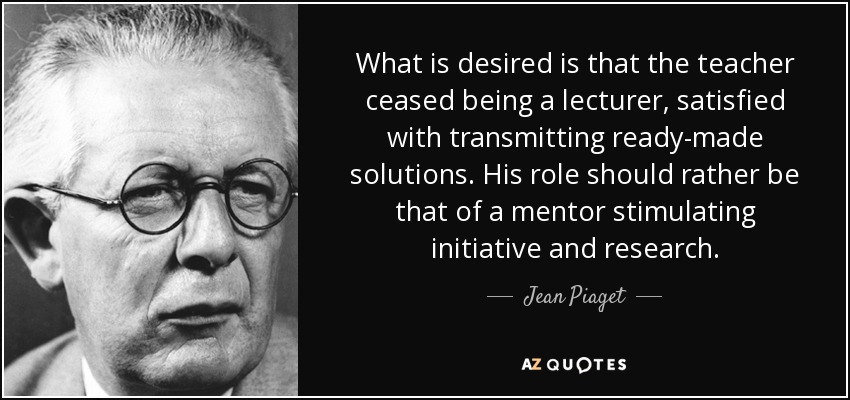 What is desired is that the teacher ceased being a lecturer, satisfied with transmitting ready-made solutions. His role should rather be that of a mentor stimulating initiative and research. - Jean Piaget