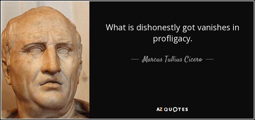 What is dishonestly got vanishes in profligacy. - Marcus Tullius Cicero
