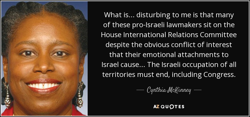 What is... disturbing to me is that many of these pro-Israeli lawmakers sit on the House International Relations Committee despite the obvious conflict of interest that their emotional attachments to Israel cause... The Israeli occupation of all territories must end, including Congress. - Cynthia McKinney