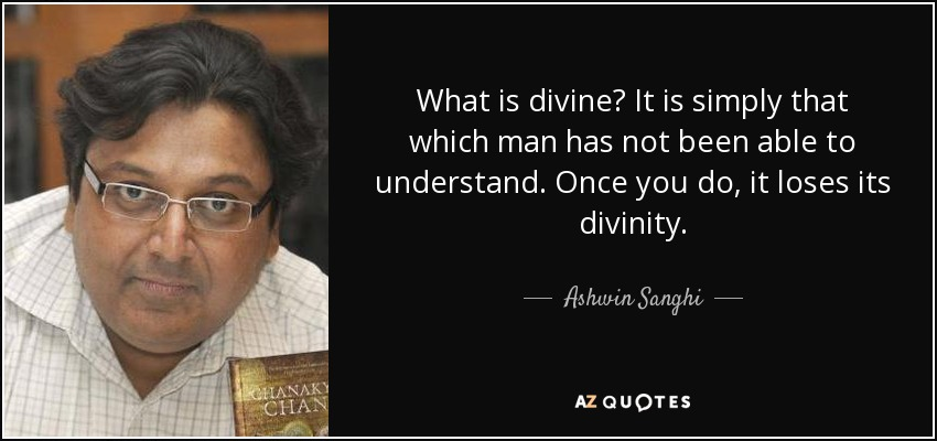 What is divine? It is simply that which man has not been able to understand. Once you do, it loses its divinity. - Ashwin Sanghi