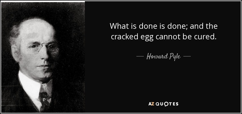 What is done is done; and the cracked egg cannot be cured. - Howard Pyle