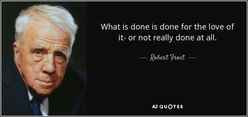 What is done is done for the love of it- or not really done at all. - Robert Frost