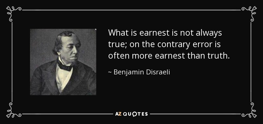What is earnest is not always true; on the contrary error is often more earnest than truth. - Benjamin Disraeli