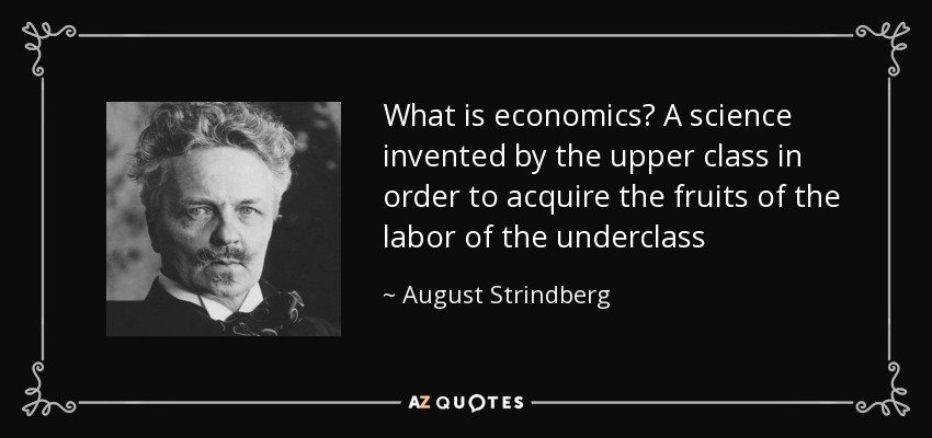 What is economics? A science invented by the upper class in order to acquire the fruits of the labor of the underclass - August Strindberg