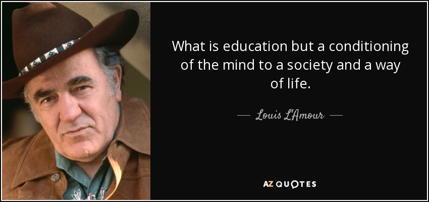What is education but a conditioning of the mind to a society and a way of life. - Louis L'Amour