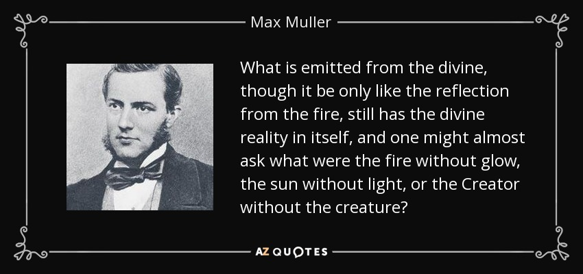 What is emitted from the divine, though it be only like the reflection from the fire, still has the divine reality in itself, and one might almost ask what were the fire without glow, the sun without light, or the Creator without the creature? - Max Muller