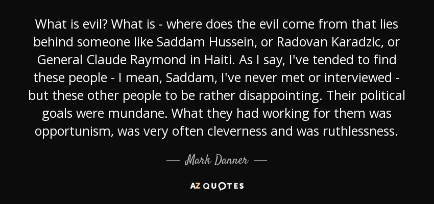 What is evil? What is - where does the evil come from that lies behind someone like Saddam Hussein, or Radovan Karadzic, or General Claude Raymond in Haiti. As I say, I've tended to find these people - I mean, Saddam, I've never met or interviewed - but these other people to be rather disappointing. Their political goals were mundane. What they had working for them was opportunism, was very often cleverness and was ruthlessness. - Mark Danner