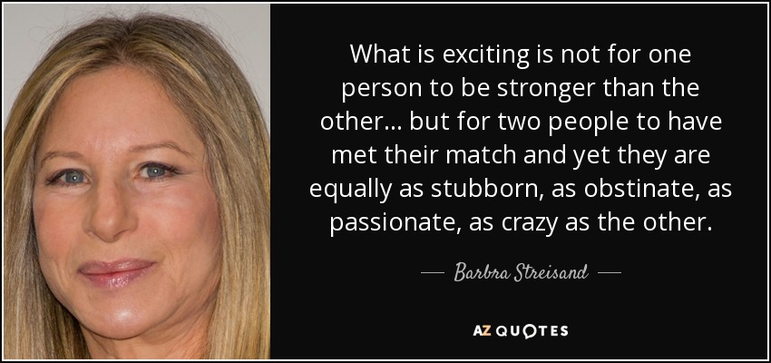 What is exciting is not for one person to be stronger than the other... but for two people to have met their match and yet they are equally as stubborn, as obstinate, as passionate, as crazy as the other. - Barbra Streisand
