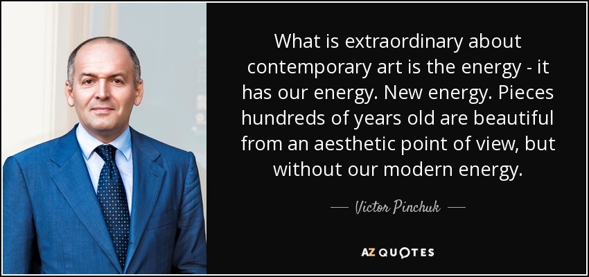 What is extraordinary about contemporary art is the energy - it has our energy. New energy. Pieces hundreds of years old are beautiful from an aesthetic point of view, but without our modern energy. - Victor Pinchuk