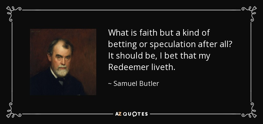 What is faith but a kind of betting or speculation after all? It should be, I bet that my Redeemer liveth. - Samuel Butler