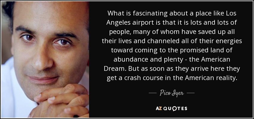 What is fascinating about a place like Los Angeles airport is that it is lots and lots of people, many of whom have saved up all their lives and channeled all of their energies toward coming to the promised land of abundance and plenty - the American Dream. But as soon as they arrive here they get a crash course in the American reality. - Pico Iyer