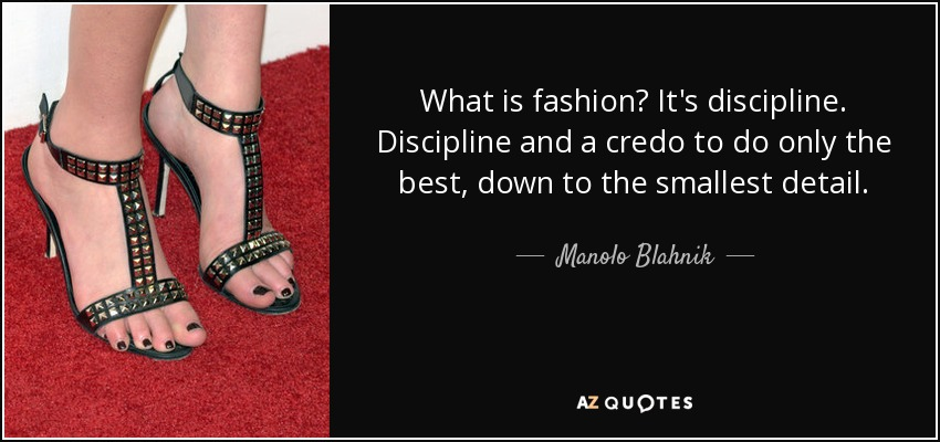 What is fashion? It's discipline. Discipline and a credo to do only the best, down to the smallest detail. - Manolo Blahnik