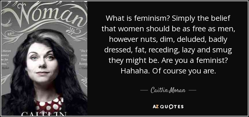 What is feminism? Simply the belief that women should be as free as men, however nuts, dim, deluded, badly dressed, fat, receding, lazy and smug they might be. Are you a feminist? Hahaha. Of course you are. - Caitlin Moran