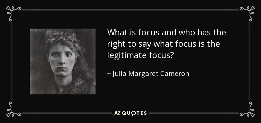 What is focus and who has the right to say what focus is the legitimate focus? - Julia Margaret Cameron