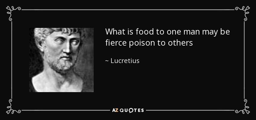 What is food to one man may be fierce poison to others - Lucretius