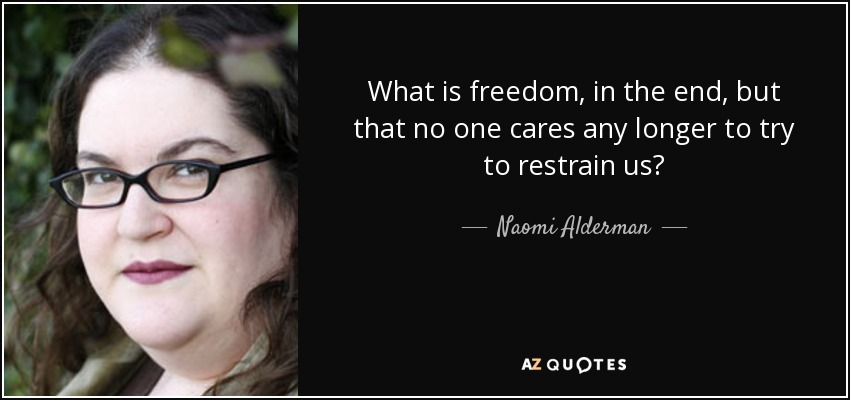 What is freedom, in the end, but that no one cares any longer to try to restrain us? - Naomi Alderman