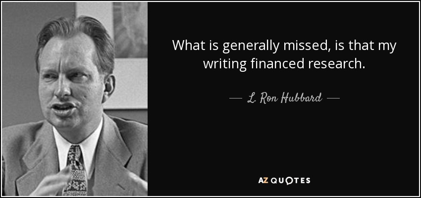 What is generally missed, is that my writing financed research. - L. Ron Hubbard