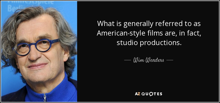 What is generally referred to as American-style films are, in fact, studio productions. - Wim Wenders