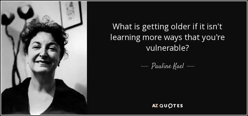 What is getting older if it isn't learning more ways that you're vulnerable? - Pauline Kael