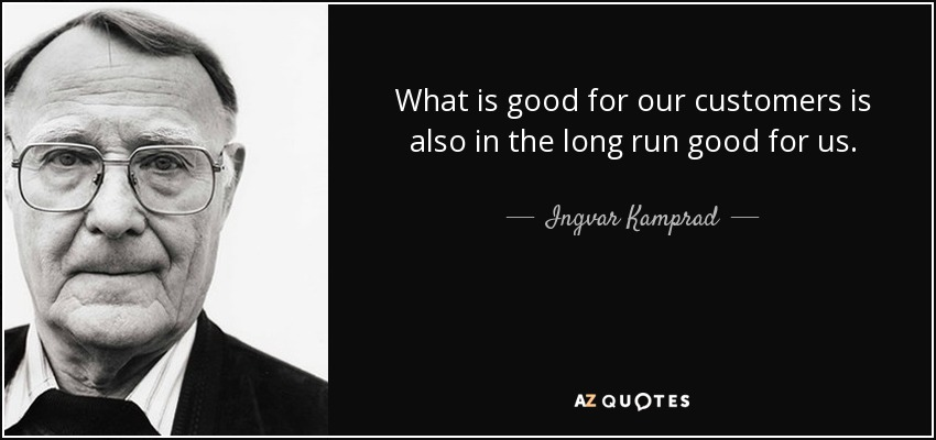 What is good for our customers is also in the long run good for us. - Ingvar Kamprad
