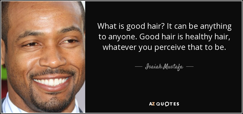 What is good hair? It can be anything to anyone. Good hair is healthy hair, whatever you perceive that to be. - Isaiah Mustafa
