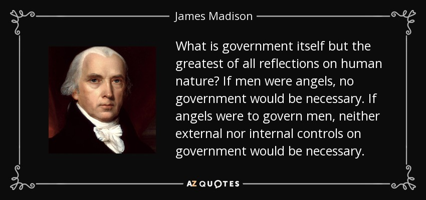 What is government itself but the greatest of all reflections on human nature? If men were angels, no government would be necessary. If angels were to govern men, neither external nor internal controls on government would be necessary. - James Madison