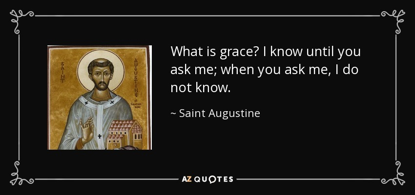 What is grace? I know until you ask me; when you ask me, I do not know. - Saint Augustine