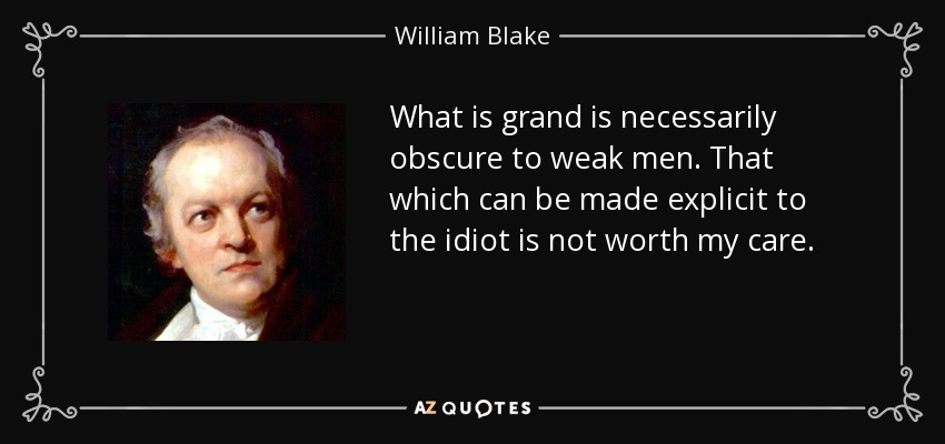 What is grand is necessarily obscure to weak men. That which can be made explicit to the idiot is not worth my care. - William Blake