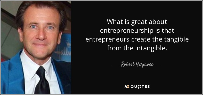 What is great about entrepreneurship is that entrepreneurs create the tangible from the intangible. - Robert Herjavec