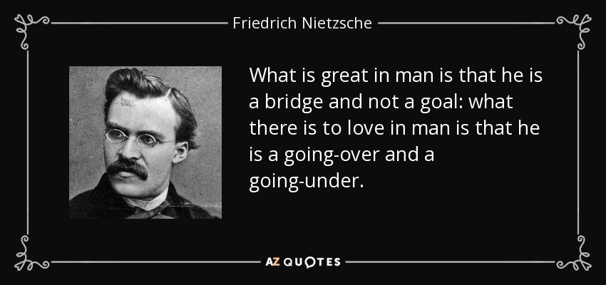 What is great in man is that he is a bridge and not a goal: what there is to love in man is that he is a going-over and a going-under. - Friedrich Nietzsche
