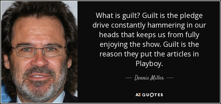 What is guilt? Guilt is the pledge drive constantly hammering in our heads that keeps us from fully enjoying the show. Guilt is the reason they put the articles in Playboy. - Dennis Miller