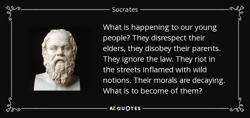 What is happening to our young people? They disrespect their elders, they disobey their parents. They ignore the law. They riot in the streets inflamed with wild notions. Their morals are decaying. What is to become of them? - Socrates
