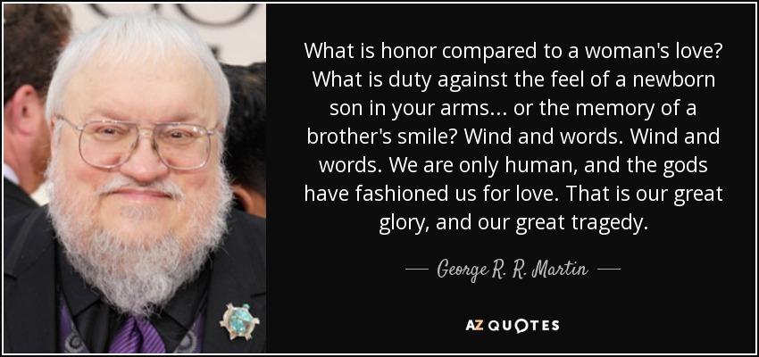 What is honor compared to a woman's love? What is duty against the feel of a newborn son in your arms . . . or the memory of a brother's smile? Wind and words. Wind and words. We are only human, and the gods have fashioned us for love. That is our great glory, and our great tragedy. - George R. R. Martin