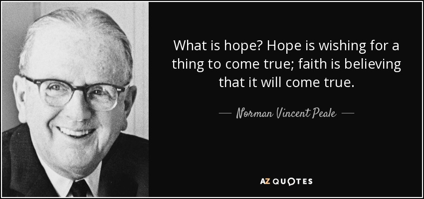 What is hope? Hope is wishing for a thing to come true; faith is believing that it will come true. - Norman Vincent Peale