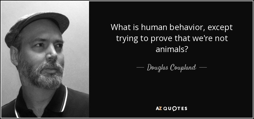 What is human behavior, except trying to prove that we're not animals? - Douglas Coupland