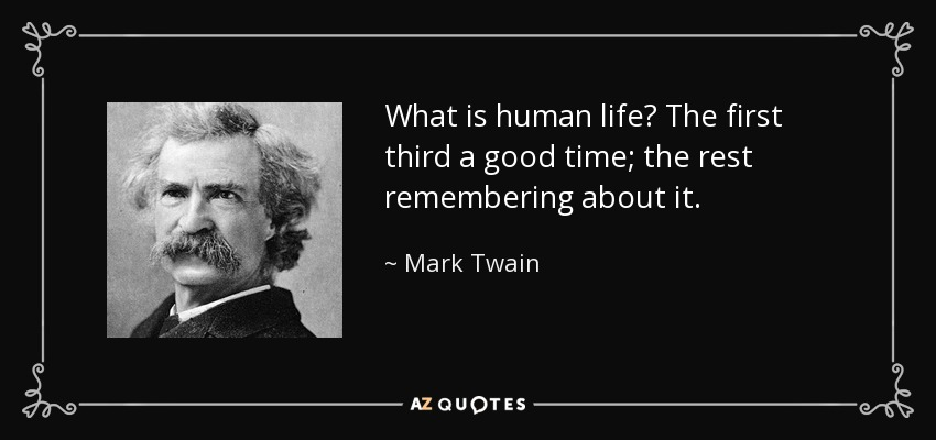 What is human life? The first third a good time; the rest remembering about it. - Mark Twain
