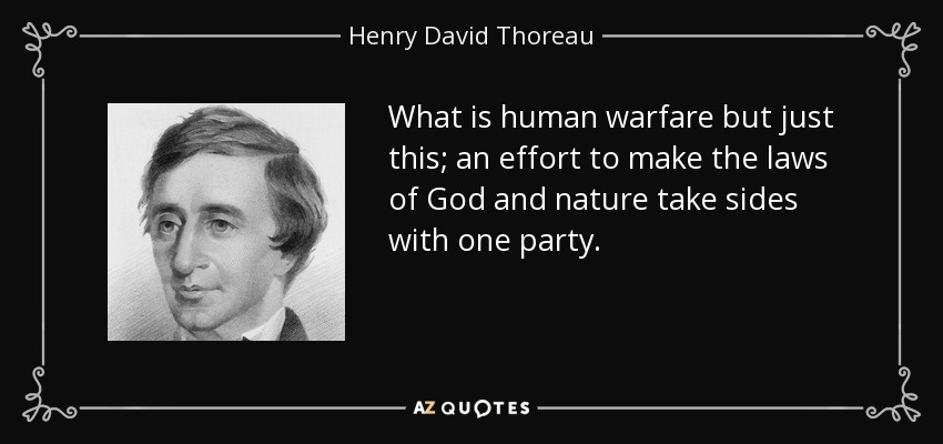 What is human warfare but just this; an effort to make the laws of God and nature take sides with one party. - Henry David Thoreau